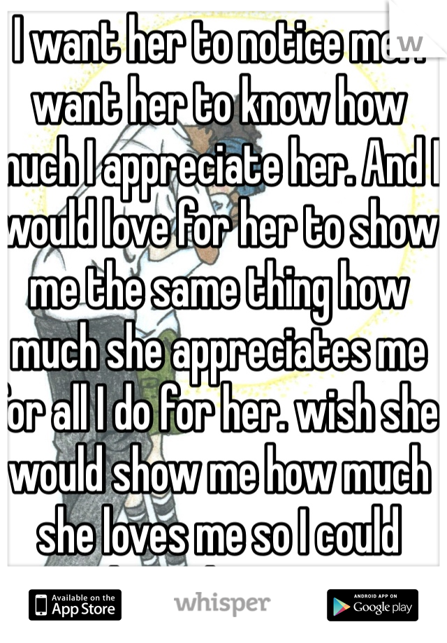 I want her to notice me. I want her to know how much I appreciate her. And I would love for her to show me the same thing how much she appreciates me for all I do for her. wish she would show me how much she loves me so I could show the same.