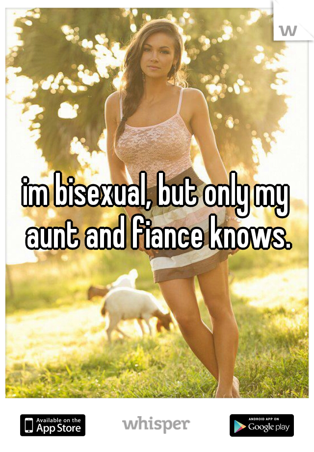 im bisexual, but only my aunt and fiance knows.