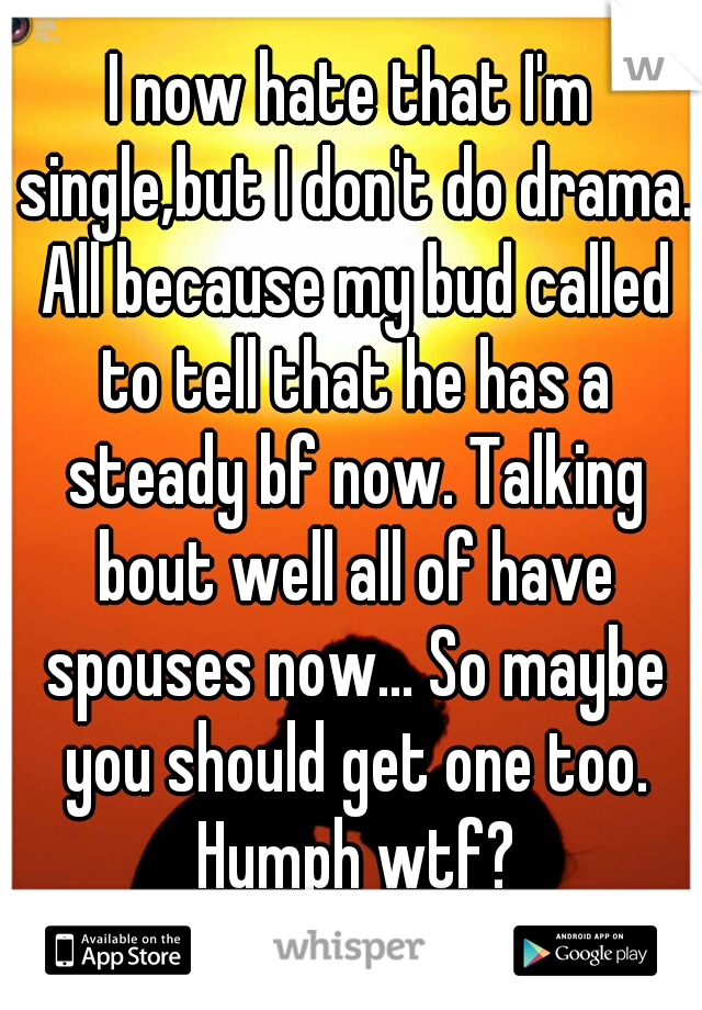 I now hate that I'm single,but I don't do drama. All because my bud called to tell that he has a steady bf now. Talking bout well all of have spouses now... So maybe you should get one too. Humph wtf?