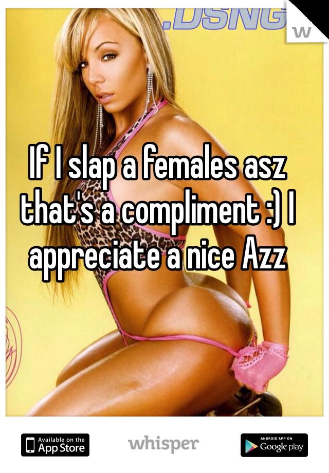 If I slap a females asz that's a compliment :) I appreciate a nice Azz
