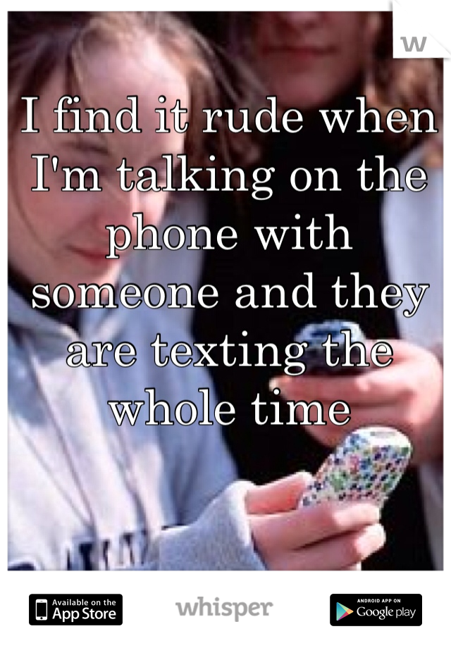 I find it rude when I'm talking on the phone with someone and they are texting the whole time