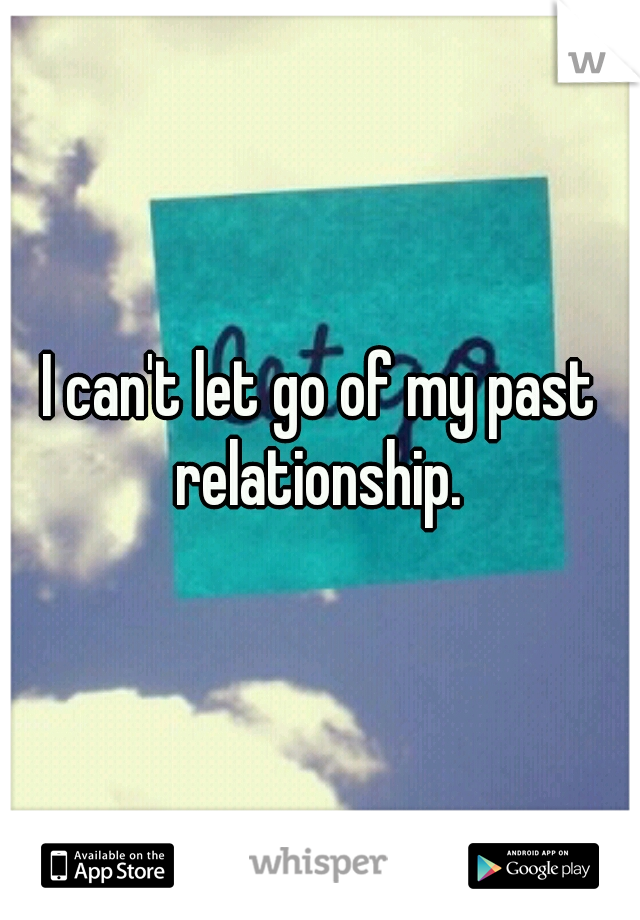 I can't let go of my past relationship.