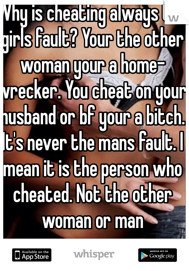 Why is cheating always the girls fault? Your the other woman your a home-wrecker. You cheat on your husband or bf your a bitch. It's never the mans fault. I mean it is the person who cheated. Not the other woman or man