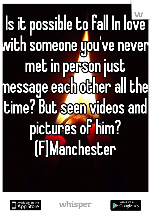 Is it possible to fall In love with someone you've never met in person just message each other all the time? But seen videos and pictures of him? (F)Manchester