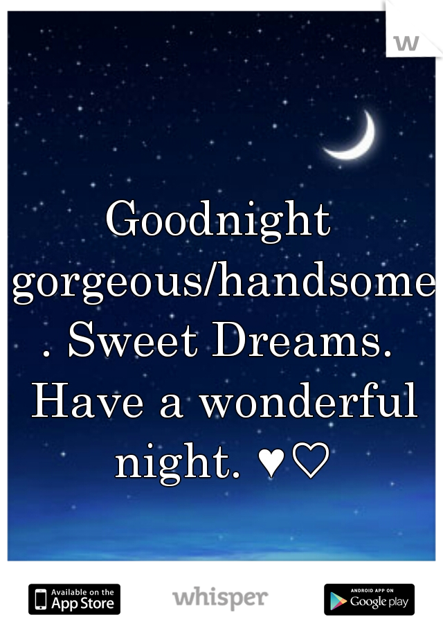 Goodnight gorgeous/handsome. Sweet Dreams. Have a wonderful night. ♥♡