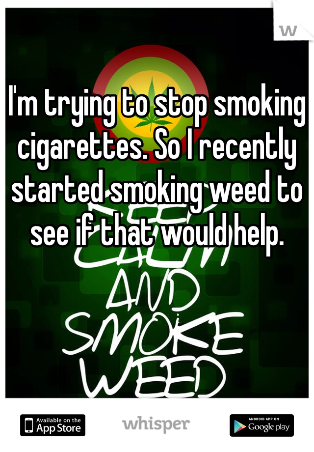 I'm trying to stop smoking cigarettes. So I recently started smoking weed to see if that would help.