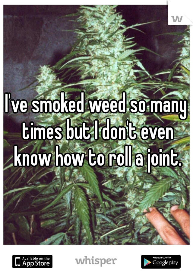 I've smoked weed so many times but I don't even know how to roll a joint.