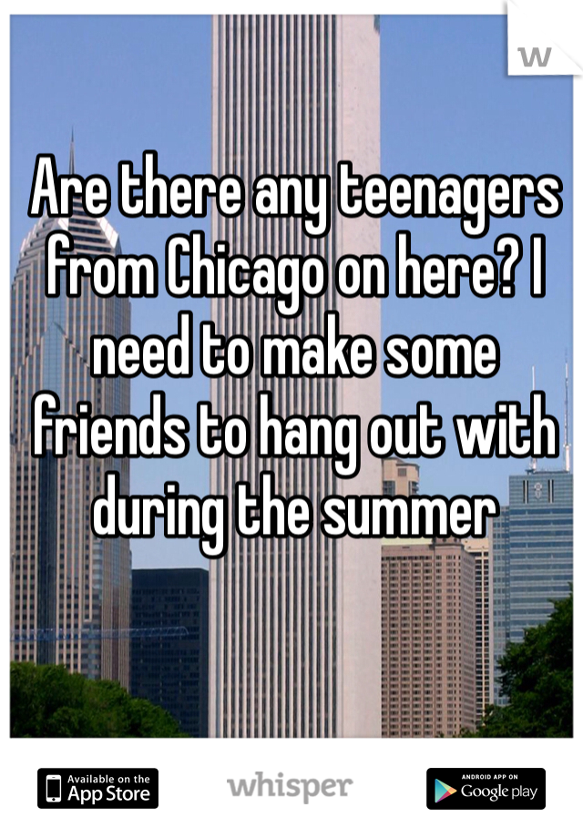 Are there any teenagers from Chicago on here? I need to make some friends to hang out with during the summer