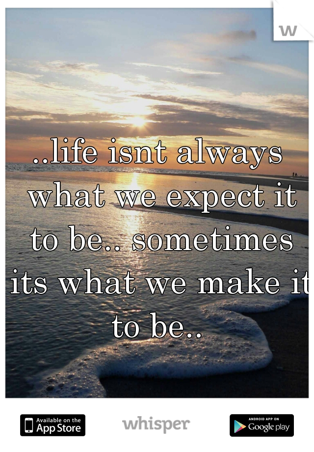 ..life isnt always what we expect it to be.. sometimes its what we make it to be..