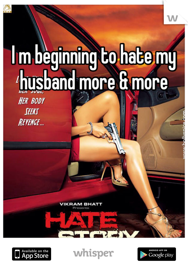 I m beginning to hate my husband more & more
