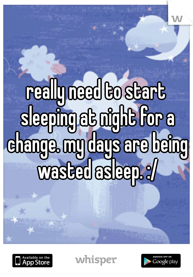 really need to start sleeping at night for a change. my days are being wasted asleep. :/