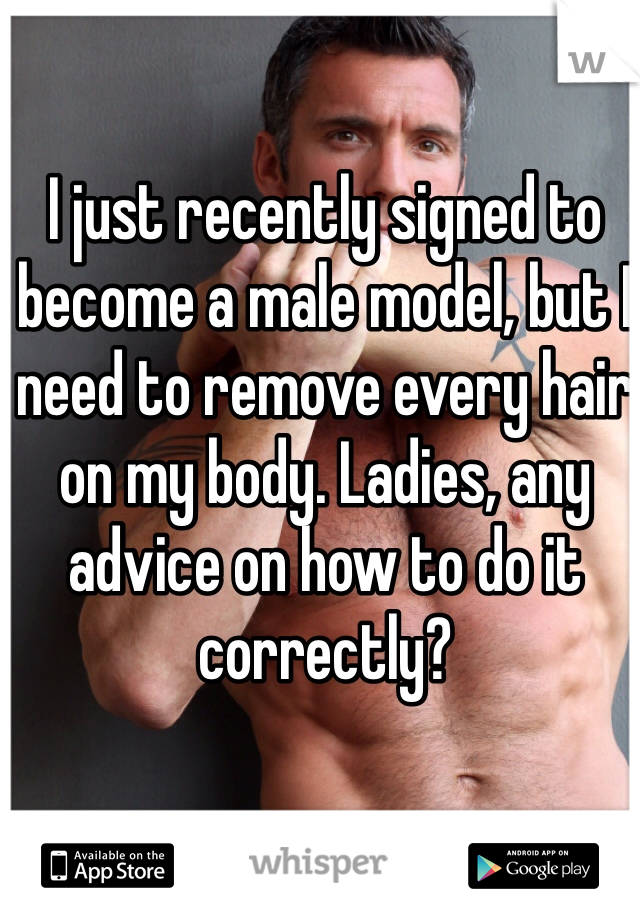 I just recently signed to become a male model, but I need to remove every hair on my body. Ladies, any advice on how to do it correctly?