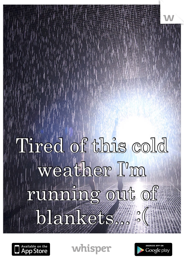 Tired of this cold weather I'm running out of blankets... :(