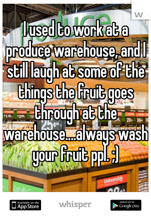 I used to work at a produce warehouse, and I still laugh at some of the things the fruit goes through at the warehouse....always wash your fruit ppl. ;)