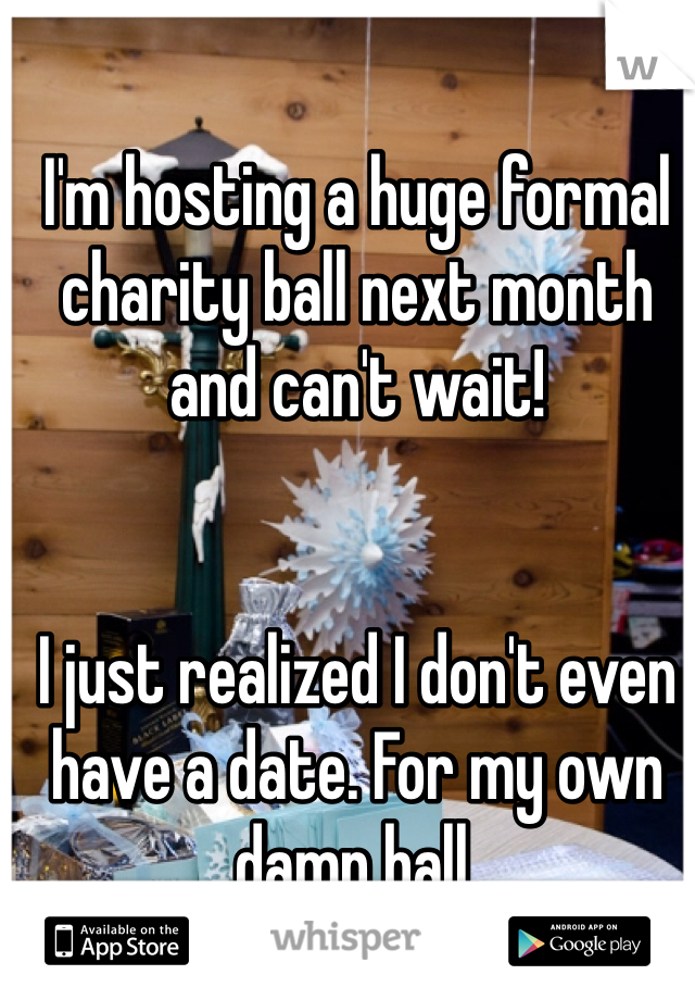 I'm hosting a huge formal charity ball next month and can't wait!   I just realized I don't even have a date. For my own damn ball.