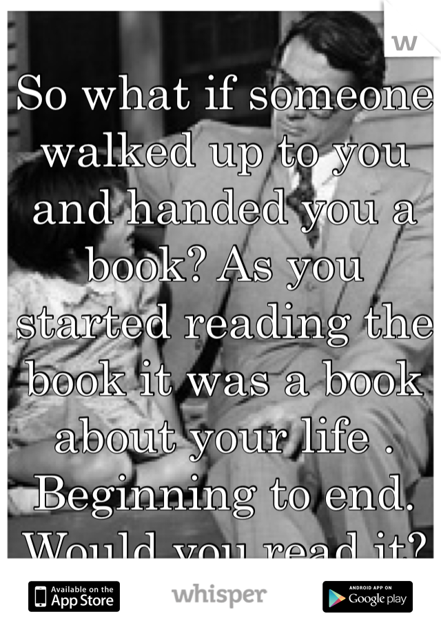 So what if someone walked up to you and handed you a book? As you started reading the book it was a book about your life . Beginning to end. Would you read it?