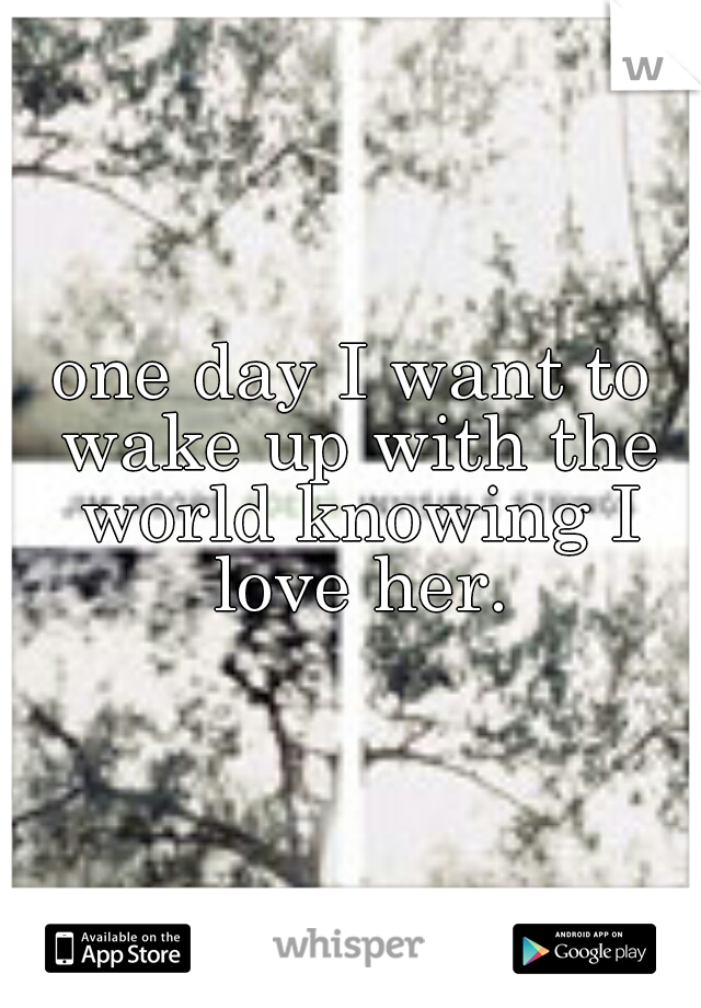 one day I want to wake up with the world knowing I love her.