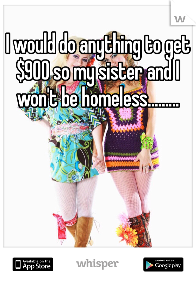 I would do anything to get $900 so my sister and I won't be homeless.........