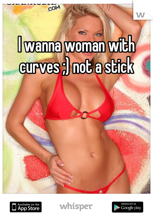 I wanna woman with curves ;) not a stick
