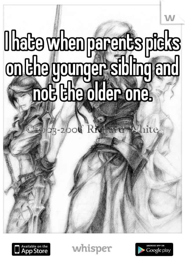 I hate when parents picks on the younger sibling and not the older one.