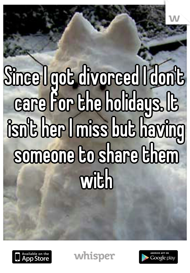 Since I got divorced I don't care for the holidays. It isn't her I miss but having someone to share them with