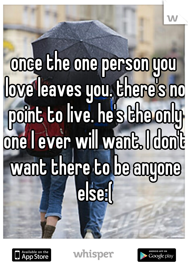 once the one person you love leaves you. there's no point to live. he's the only one I ever will want. I don't want there to be anyone else:(