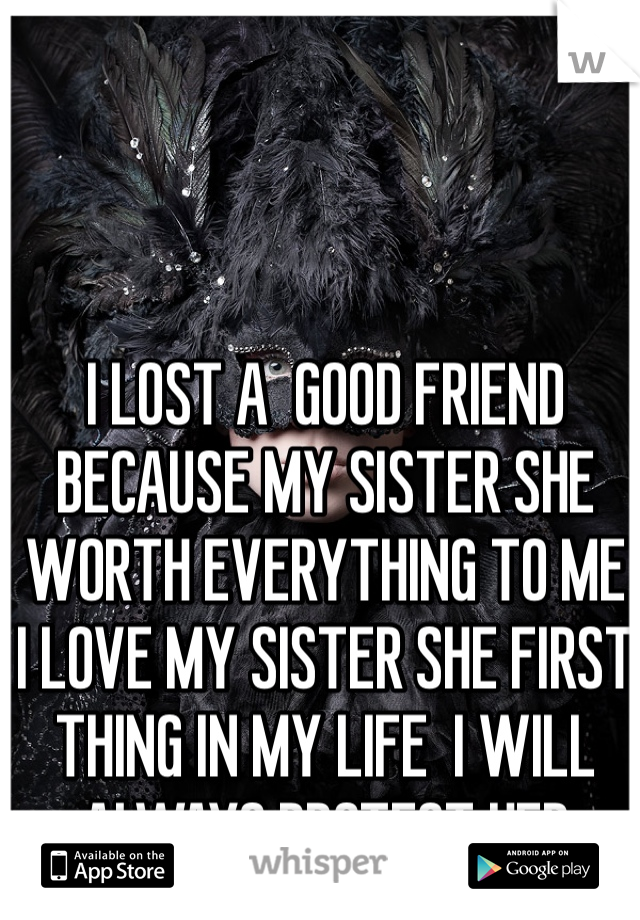 I LOST A  GOOD FRIEND BECAUSE MY SISTER SHE WORTH EVERYTHING TO ME I LOVE MY SISTER SHE FIRST THING IN MY LIFE  I WILL ALWAYS PROTECT HER