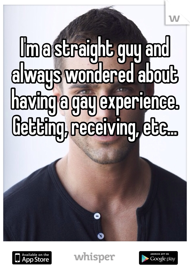 I'm a straight guy and always wondered about having a gay experience. Getting, receiving, etc...