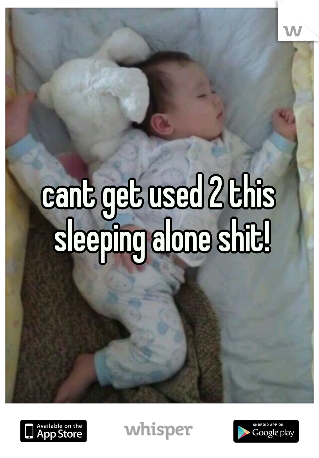 cant get used 2 this sleeping alone shit!