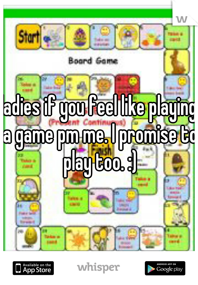 ladies if you feel like playing a game pm me. I promise to play too. :)