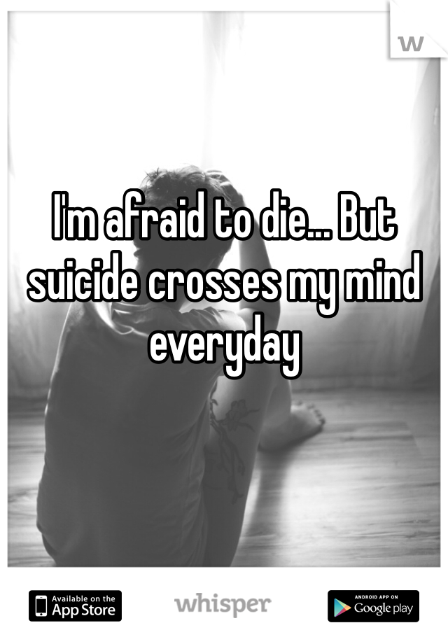 I'm afraid to die... But suicide crosses my mind everyday