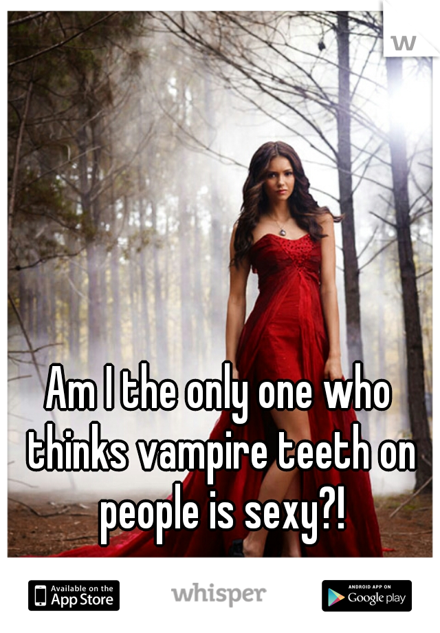 Am I the only one who thinks vampire teeth on people is sexy?!