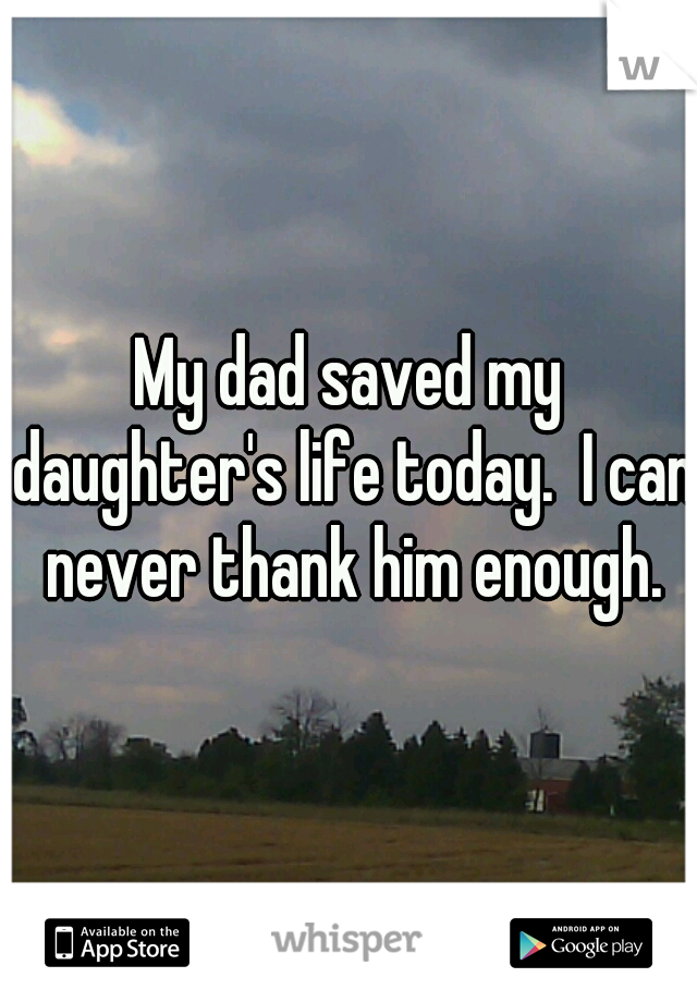 My dad saved my daughter's life today.  I can never thank him enough.
