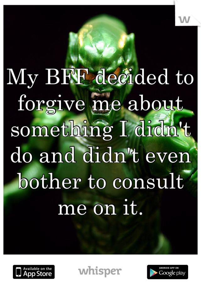 My BFF decided to forgive me about something I didn't do and didn't even bother to consult me on it.