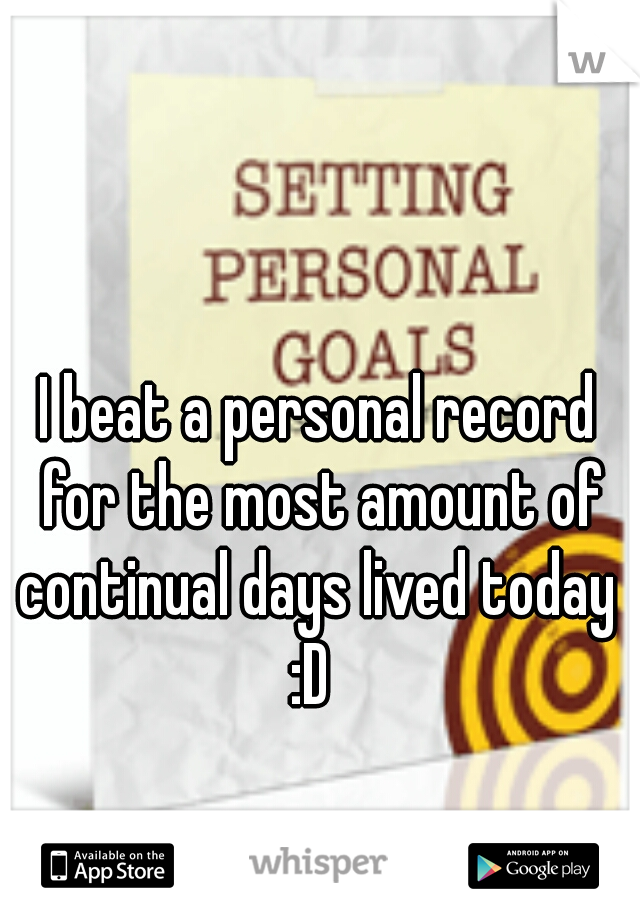 I beat a personal record for the most amount of continual days lived today  :D