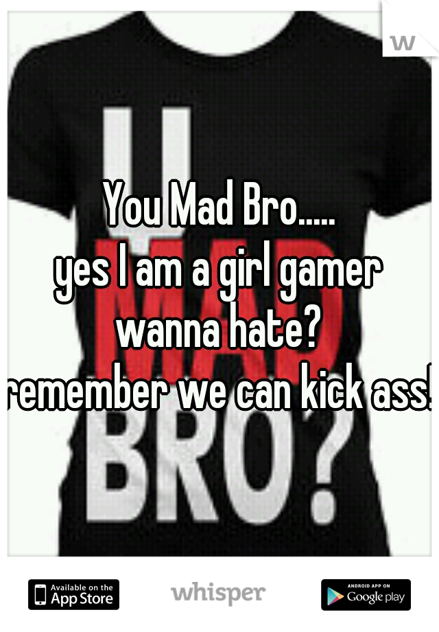 You Mad Bro..... yes I am a girl gamer wanna hate? remember we can kick ass!