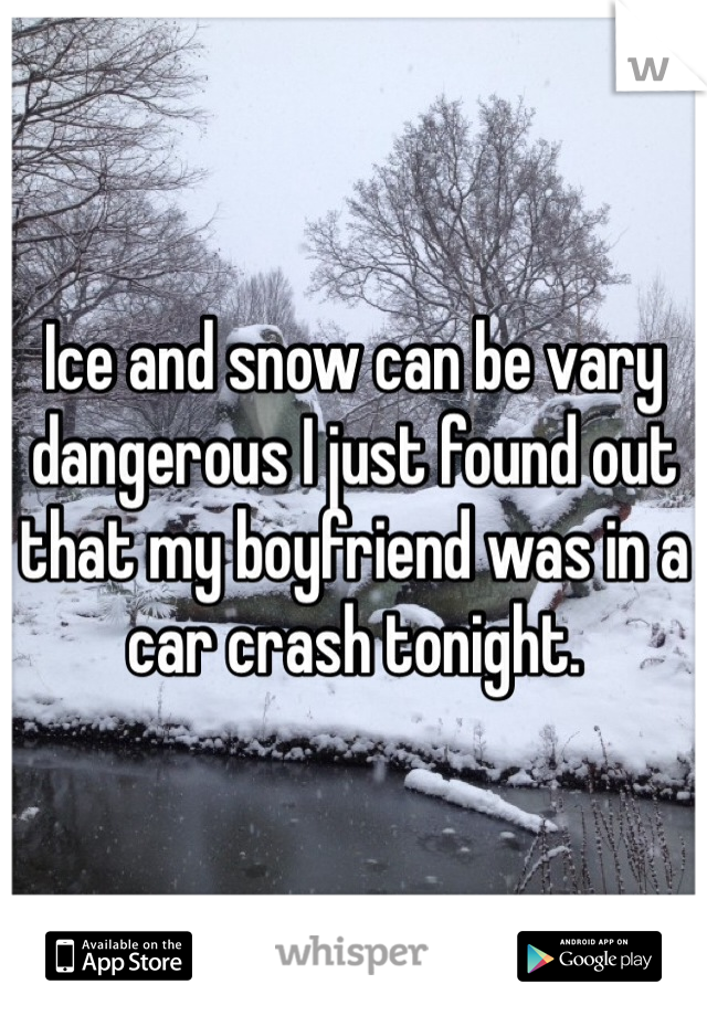 Ice and snow can be vary dangerous I just found out that my boyfriend was in a car crash tonight.