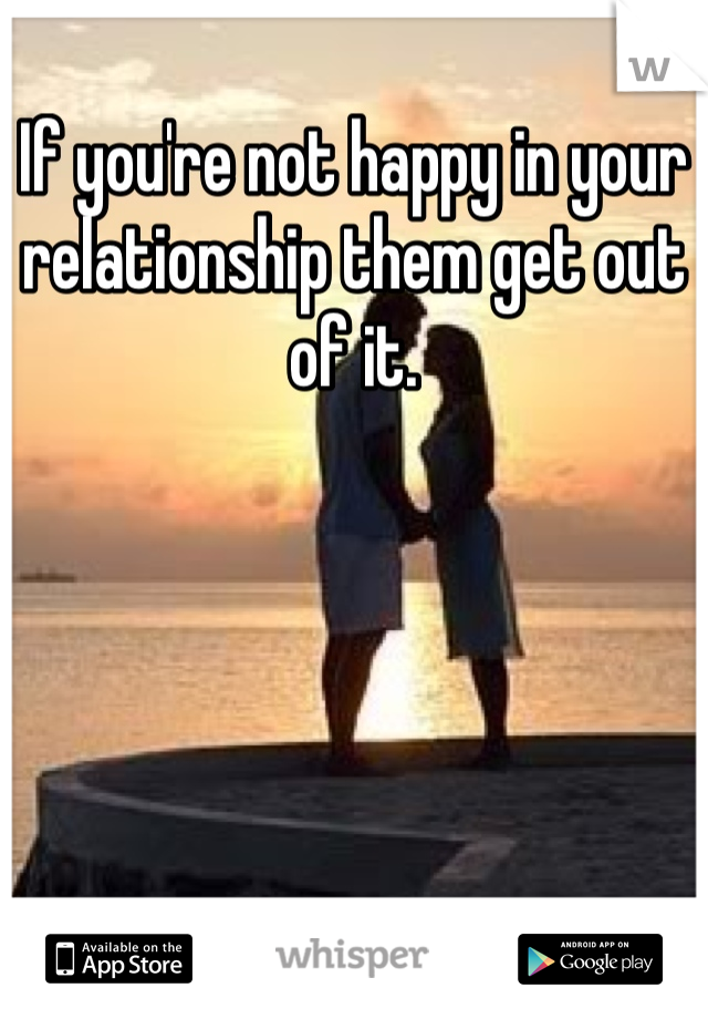If you're not happy in your relationship them get out of it.