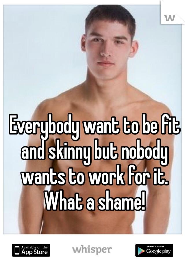 Everybody want to be fit and skinny but nobody wants to work for it. What a shame!