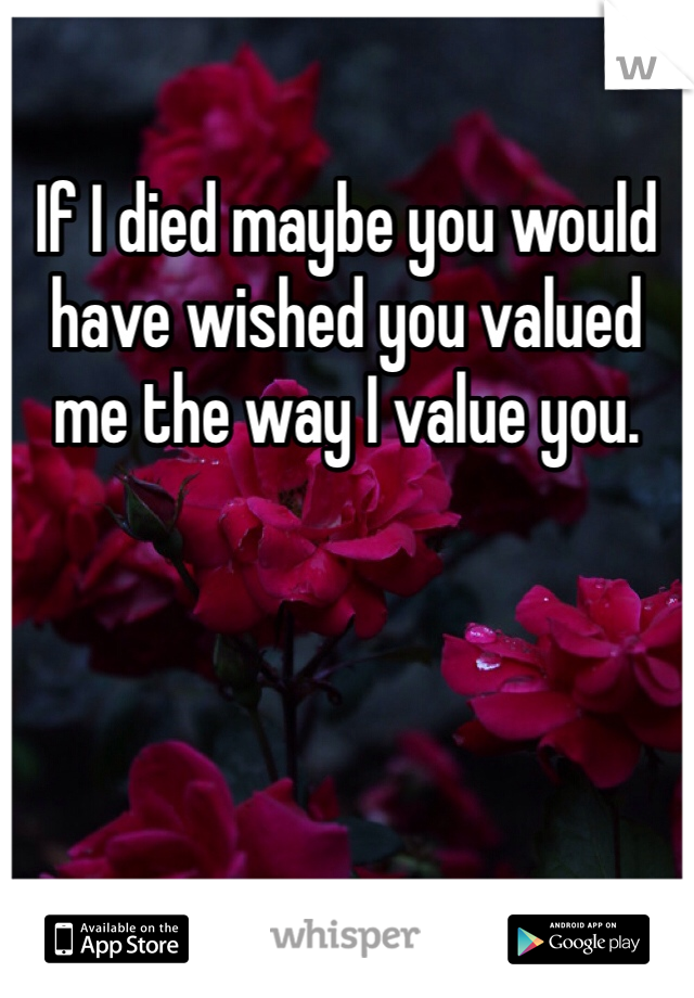 If I died maybe you would have wished you valued me the way I value you.