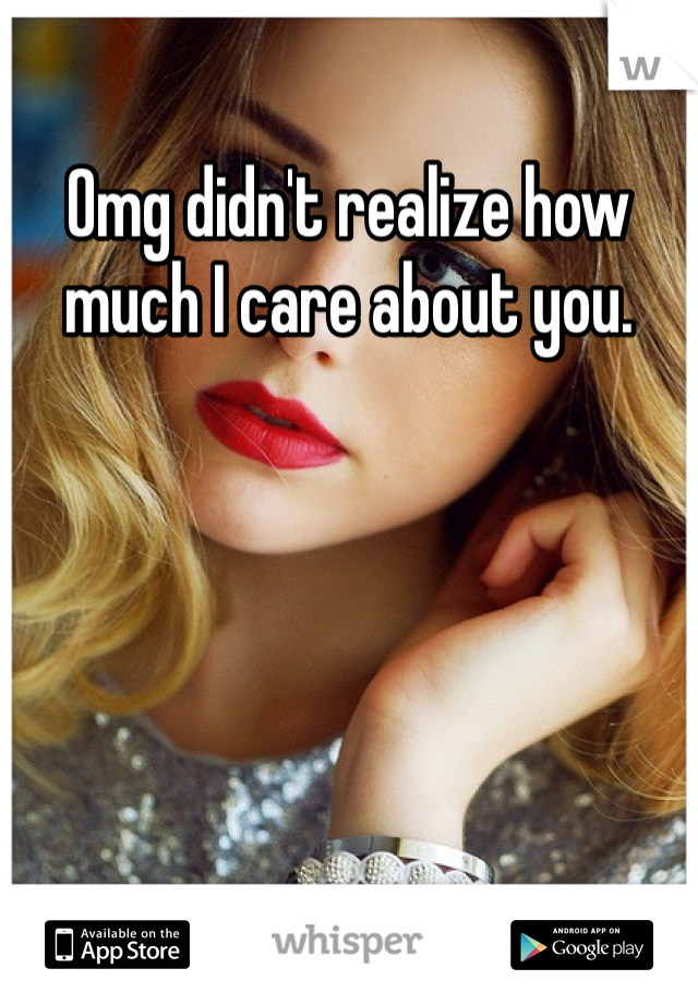 Omg didn't realize how much I care about you.