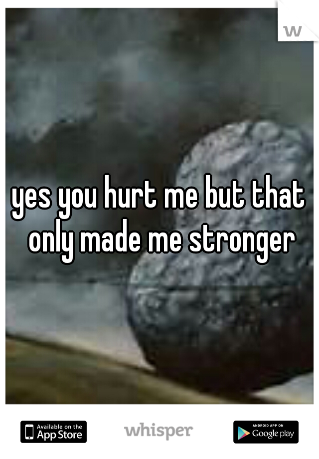 yes you hurt me but that only made me stronger