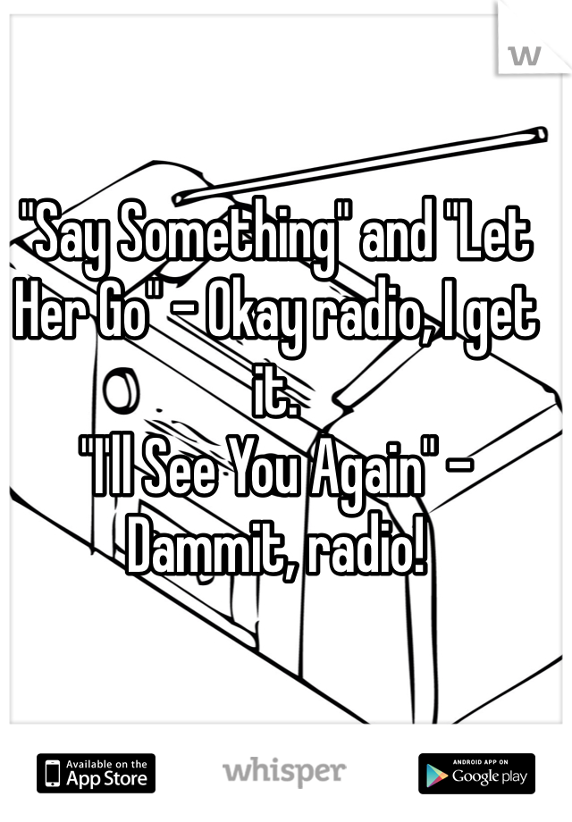 """Say Something"" and ""Let Her Go"" - Okay radio, I get it. ""I'll See You Again"" - Dammit, radio!"