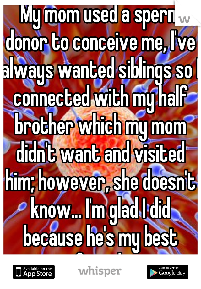 My mom used a sperm donor to conceive me, I've always wanted siblings so I connected with my half brother which my mom didn't want and visited him; however, she doesn't know... I'm glad I did because he's my best friend