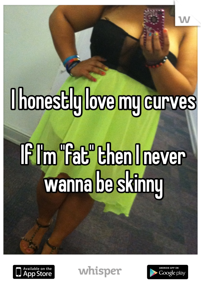 """I honestly love my curves  If I'm """"fat"""" then I never wanna be skinny"""