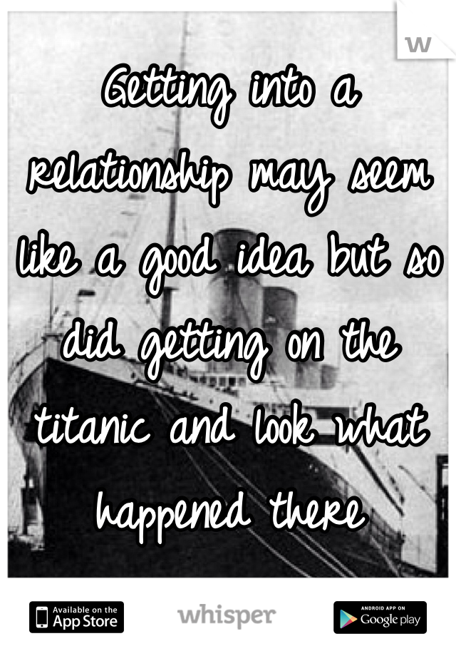 Getting into a relationship may seem like a good idea but so did getting on the titanic and look what happened there