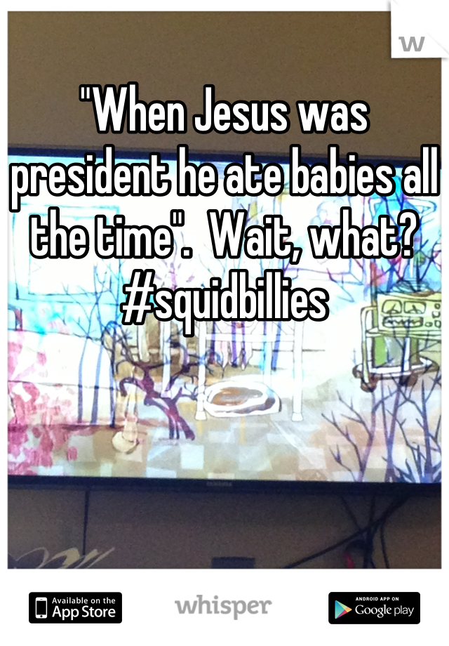 """""""When Jesus was president he ate babies all the time"""".  Wait, what? #squidbillies"""