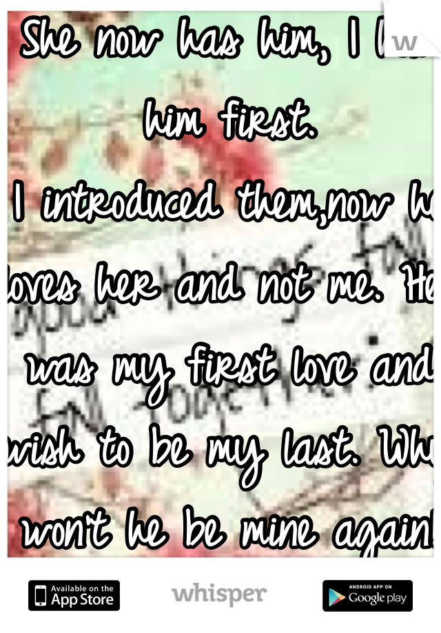 She now has him, I had him first. I introduced them,now he loves her and not me. He was my first love and wish to be my last. Why won't he be mine again!