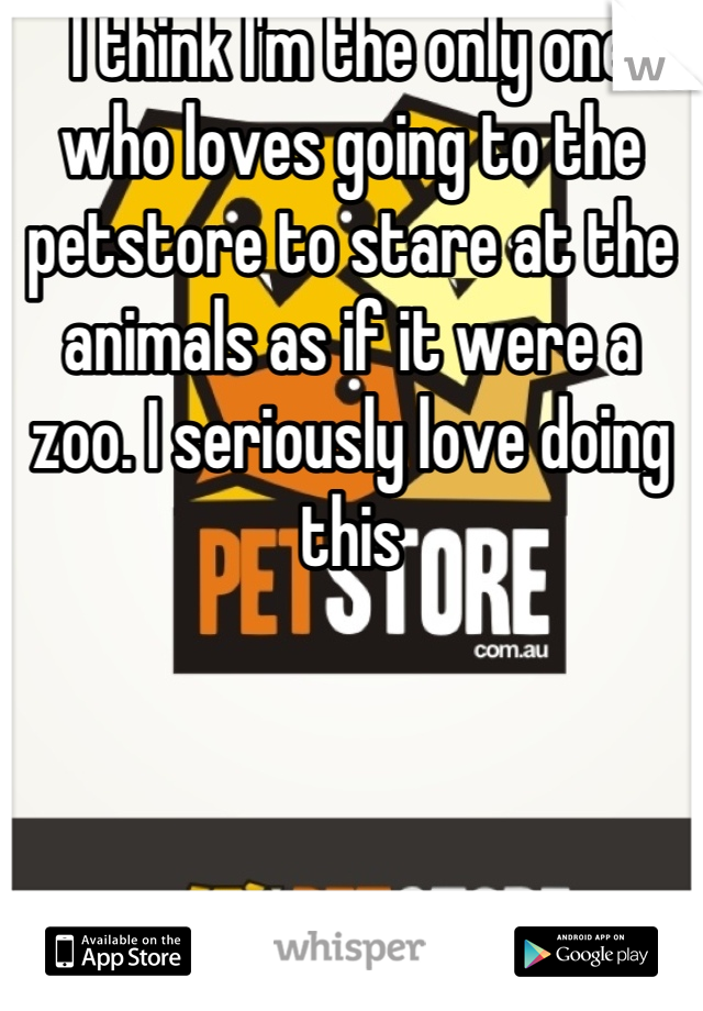 I think I'm the only one who loves going to the petstore to stare at the animals as if it were a zoo. I seriously love doing this