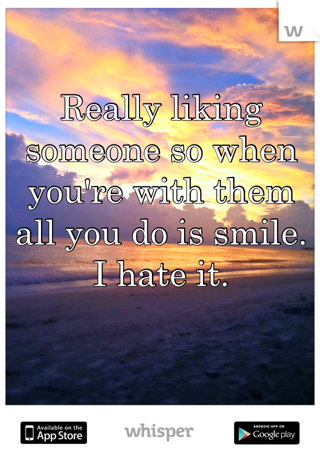 Really liking someone so when you're with them all you do is smile. I hate it.